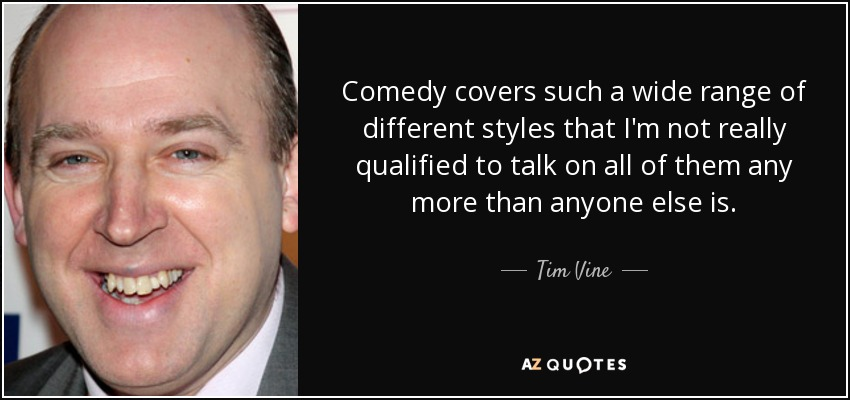 Comedy covers such a wide range of different styles that I'm not really qualified to talk on all of them any more than anyone else is. - Tim Vine