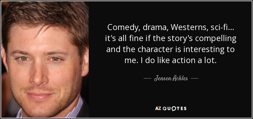 Comedy, drama, Westerns, sci-fi... it's all fine if the story's compelling and the character is interesting to me. I do like action a lot. - Jensen Ackles