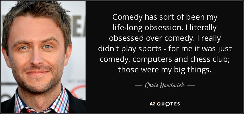 Comedy has sort of been my life-long obsession. I literally obsessed over comedy. I really didn't play sports - for me it was just comedy, computers and chess club; those were my big things. - Chris Hardwick