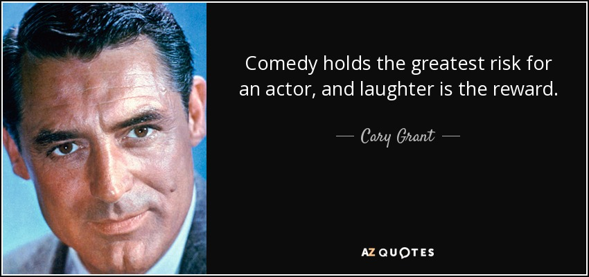 Comedy holds the greatest risk for an actor, and laughter is the reward. - Cary Grant