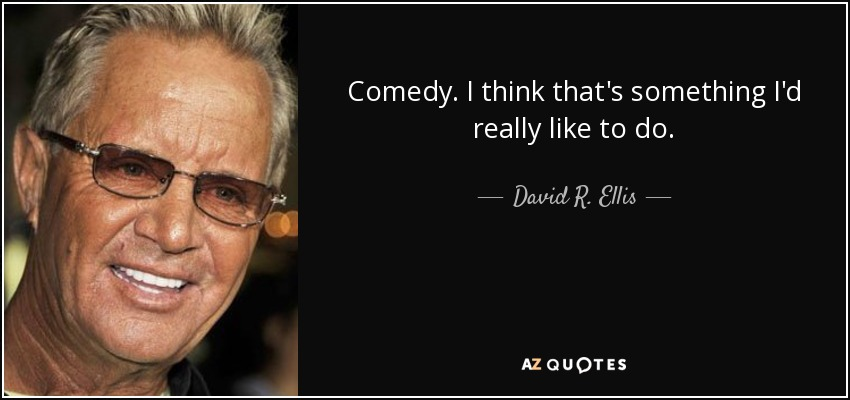 Comedy. I think that's something I'd really like to do. - David R. Ellis