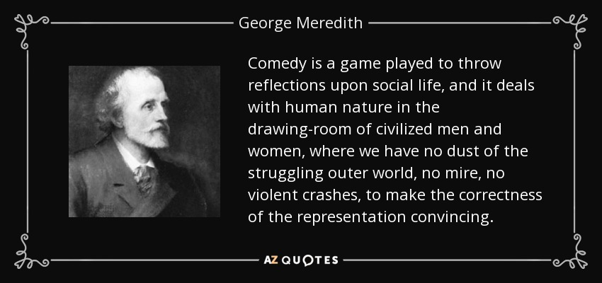 Comedy is a game played to throw reflections upon social life, and it deals with human nature in the drawing-room of civilized men and women, where we have no dust of the struggling outer world, no mire, no violent crashes, to make the correctness of the representation convincing. - George Meredith