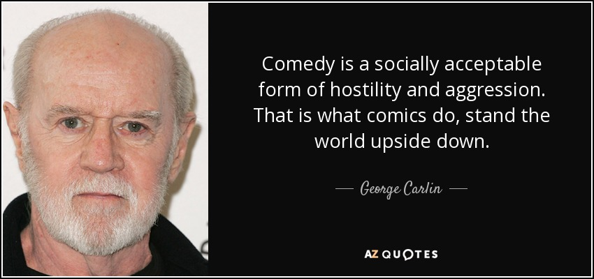 Comedy is a socially acceptable form of hostility and aggression. That is what comics do, stand the world upside down. - George Carlin