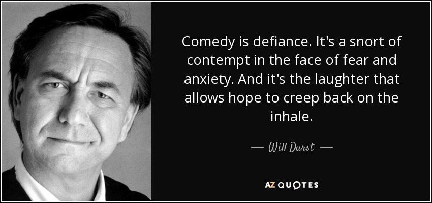 Comedy is defiance. It's a snort of contempt in the face of fear and anxiety. And it's the laughter that allows hope to creep back on the inhale. - Will Durst