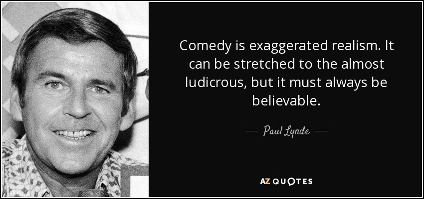 Comedy is exaggerated realism. It can be stretched to the almost ludicrous, but it must always be believable. - Paul Lynde