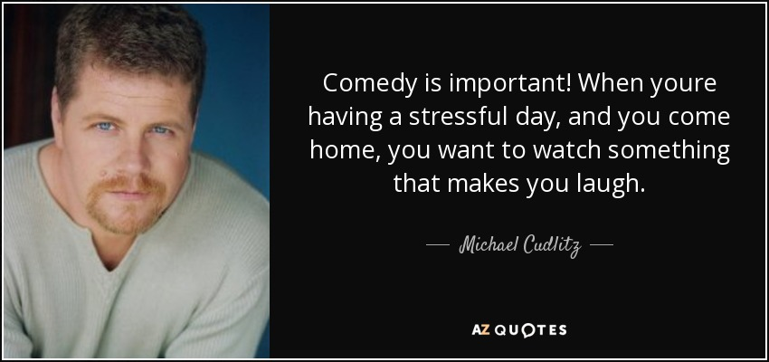 Comedy is important! When youre having a stressful day, and you come home, you want to watch something that makes you laugh. - Michael Cudlitz