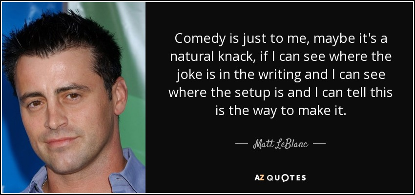 Comedy is just to me, maybe it's a natural knack, if I can see where the joke is in the writing and I can see where the setup is and I can tell this is the way to make it. - Matt LeBlanc