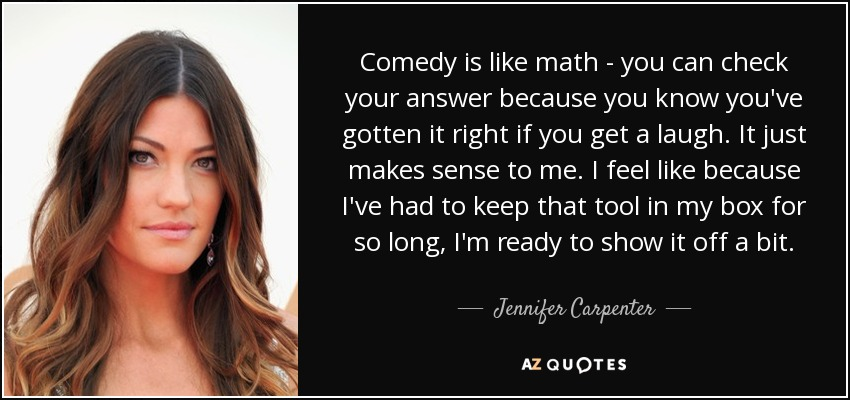 Comedy is like math - you can check your answer because you know you've gotten it right if you get a laugh. It just makes sense to me. I feel like because I've had to keep that tool in my box for so long, I'm ready to show it off a bit. - Jennifer Carpenter