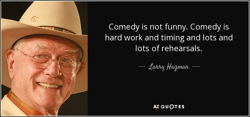 Comedy is not funny. Comedy is hard work and timing and lots and lots of rehearsals. - Larry Hagman