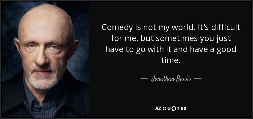 Comedy is not my world. It's difficult for me, but sometimes you just have to go with it and have a good time. - Jonathan Banks