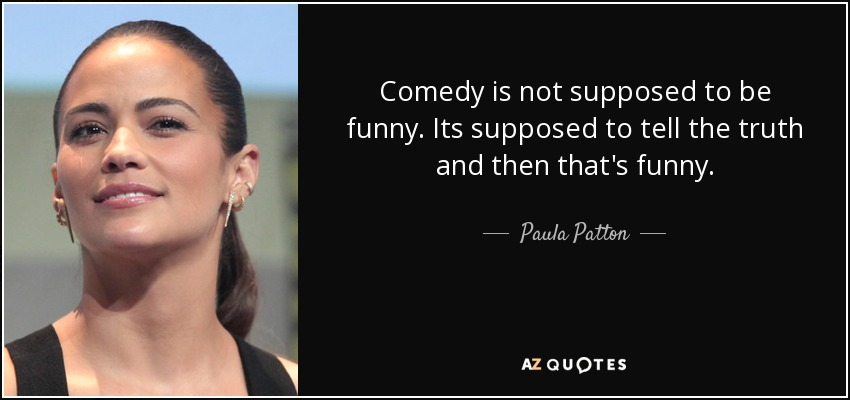 Comedy is not supposed to be funny. Its supposed to tell the truth and then that's funny. - Paula Patton