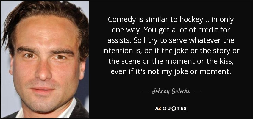 Comedy is similar to hockey... in only one way. You get a lot of credit for assists. So I try to serve whatever the intention is, be it the joke or the story or the scene or the moment or the kiss, even if it's not my joke or moment. - Johnny Galecki