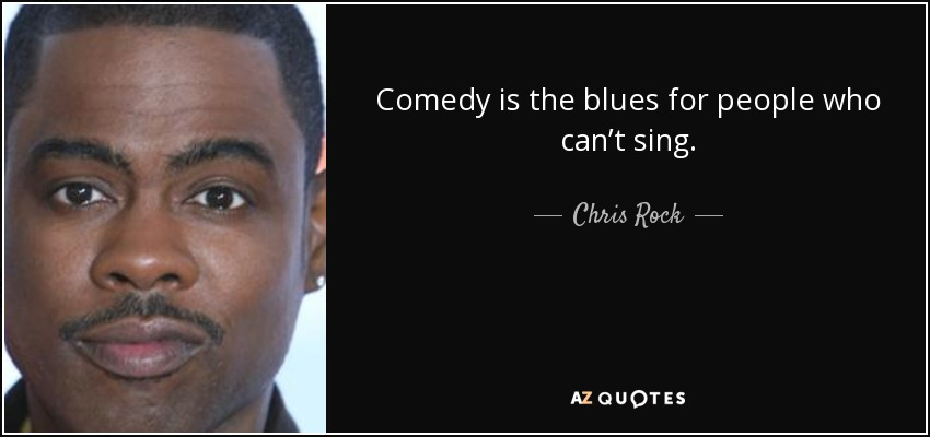 Comedy is the blues for people who can't sing. - Chris Rock
