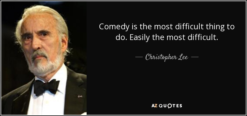 Comedy is the most difficult thing to do. Easily the most difficult. - Christopher Lee