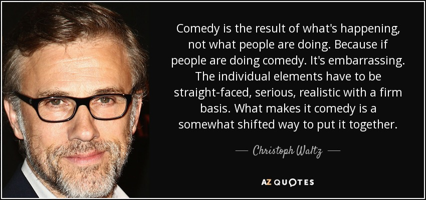Comedy is the result of what's happening, not what people are doing. Because if people are doing comedy. It's embarrassing. The individual elements have to be straight-faced, serious, realistic with a firm basis. What makes it comedy is a somewhat shifted way to put it together. - Christoph Waltz