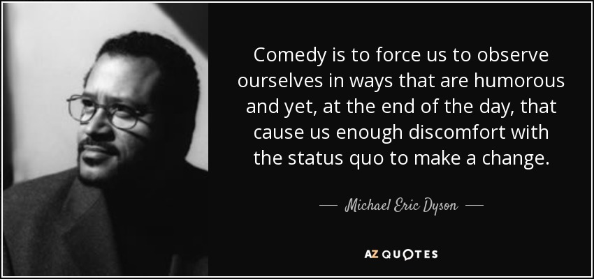 Comedy is to force us to observe ourselves in ways that are humorous and yet, at the end of the day, that cause us enough discomfort with the status quo to make a change. - Michael Eric Dyson