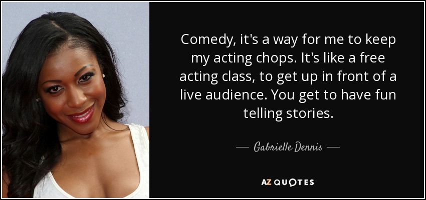Comedy, it's a way for me to keep my acting chops. It's like a free acting class, to get up in front of a live audience. You get to have fun telling stories. - Gabrielle Dennis