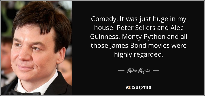 Comedy. It was just huge in my house. Peter Sellers and Alec Guinness, Monty Python and all those James Bond movies were highly regarded. - Mike Myers