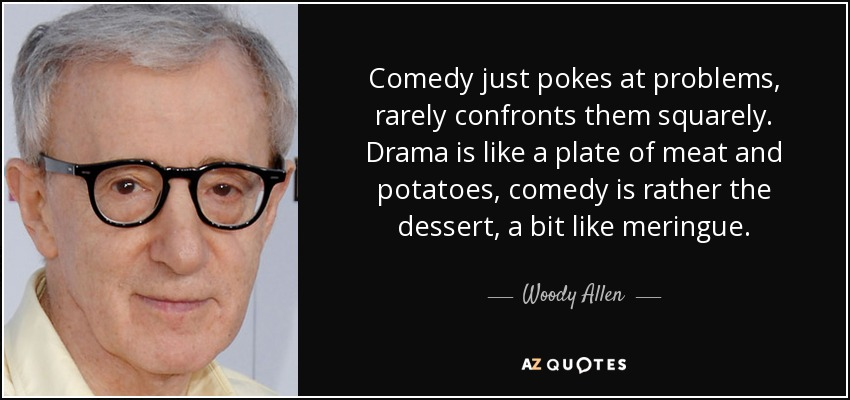 Comedy just pokes at problems, rarely confronts them squarely. Drama is like a plate of meat and potatoes, comedy is rather the dessert, a bit like meringue. - Woody Allen