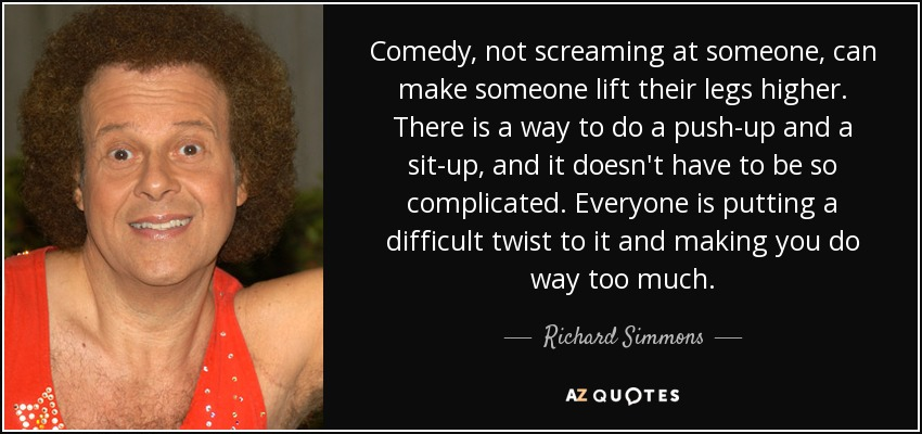 Comedy, not screaming at someone, can make someone lift their legs higher. There is a way to do a push-up and a sit-up, and it doesn't have to be so complicated. Everyone is putting a difficult twist to it and making you do way too much. - Richard Simmons