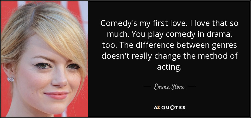 Comedy's my first love. I love that so much. You play comedy in drama, too. The difference between genres doesn't really change the method of acting. - Emma Stone