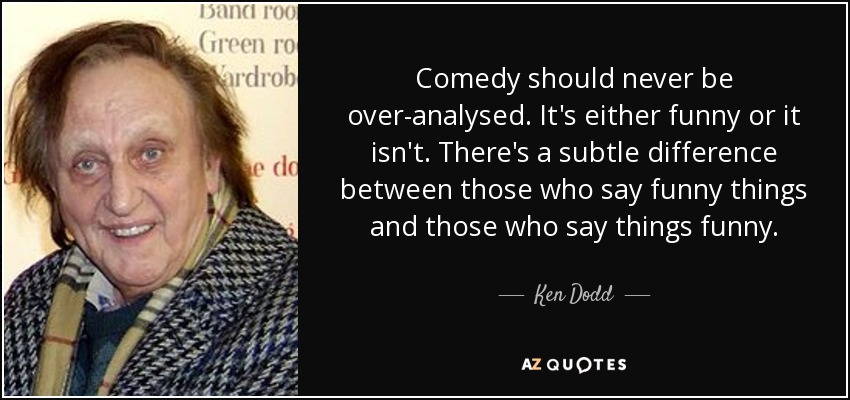 Comedy should never be over-analysed. It's either funny or it isn't. There's a subtle difference between those who say funny things and those who say things funny. - Ken Dodd