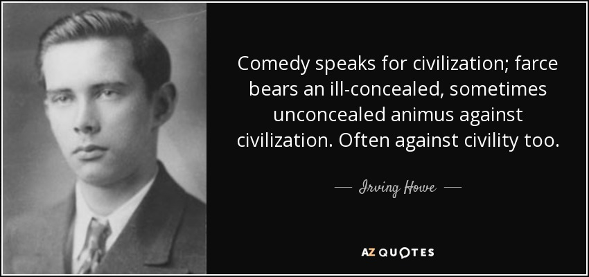 Comedy speaks for civilization; farce bears an ill-concealed, sometimes unconcealed animus against civilization. Often against civility too. - Irving Howe