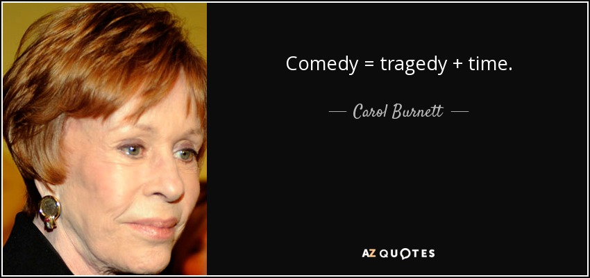 Comedy = tragedy + time. - Carol Burnett