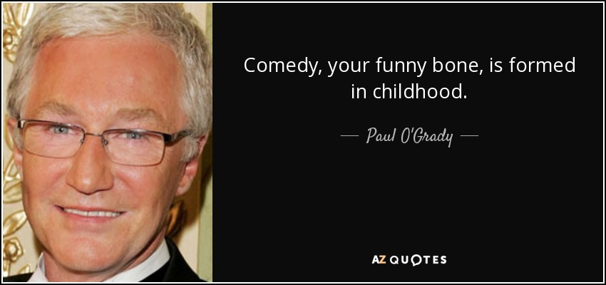 Comedy, your funny bone, is formed in childhood. - Paul O'Grady