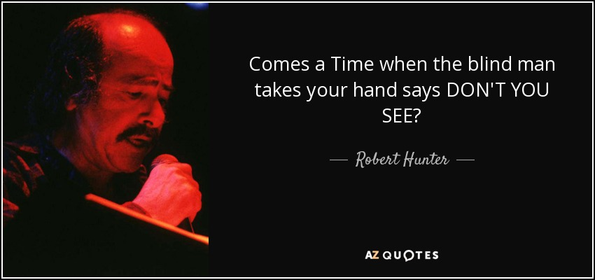 Comes a Time when the blind man takes your hand says DON'T YOU SEE? - Robert Hunter