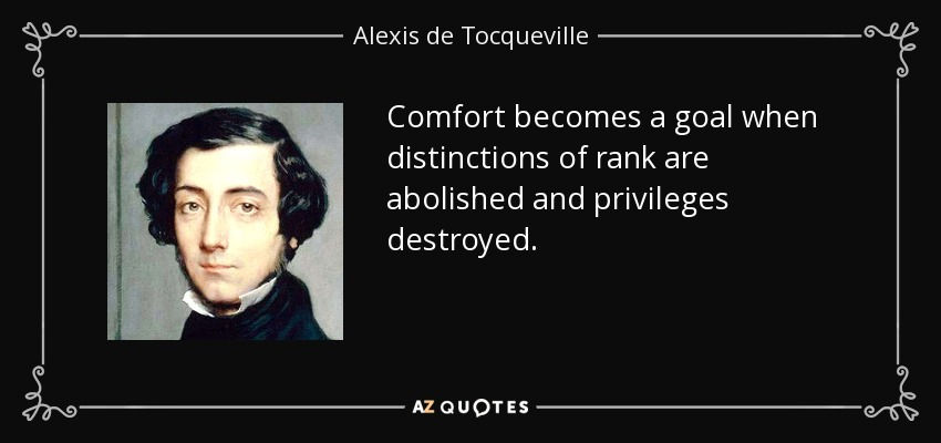 Comfort becomes a goal when distinctions of rank are abolished and privileges destroyed. - Alexis de Tocqueville