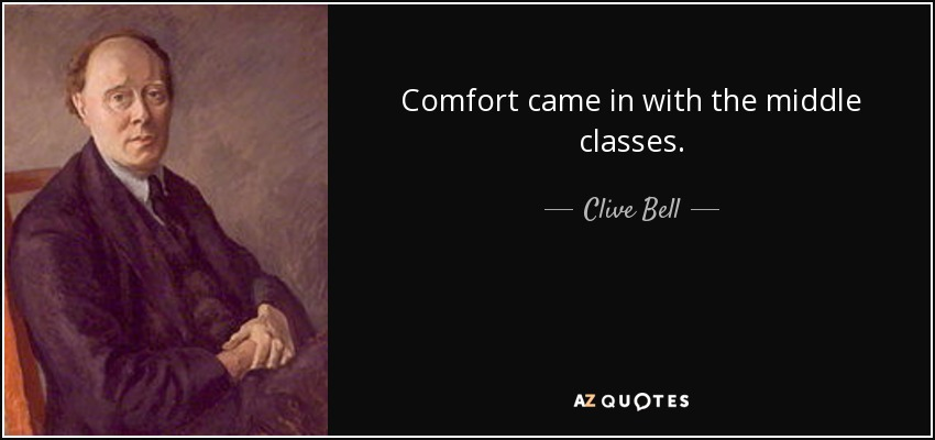 Comfort came in with the middle classes. - Clive Bell