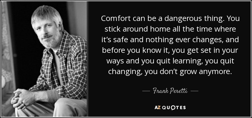 Comfort can be a dangerous thing. You stick around home all the time where it's safe and nothing ever changes, and before you know it, you get set in your ways and you quit learning, you quit changing, you don't grow anymore. - Frank Peretti