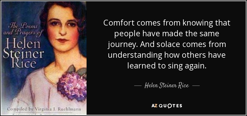 Comfort comes from knowing that people have made the same journey. And solace comes from understanding how others have learned to sing again. - Helen Steiner Rice