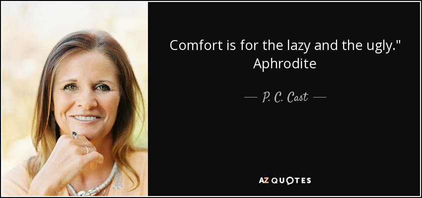 Comfort is for the lazy and the ugly.