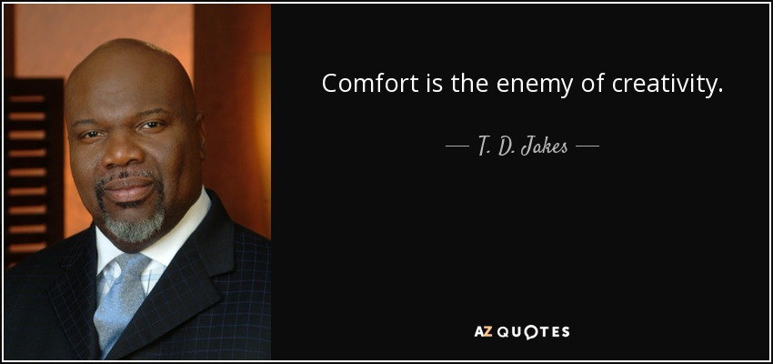 Comfort is the enemy of creativity. - T. D. Jakes
