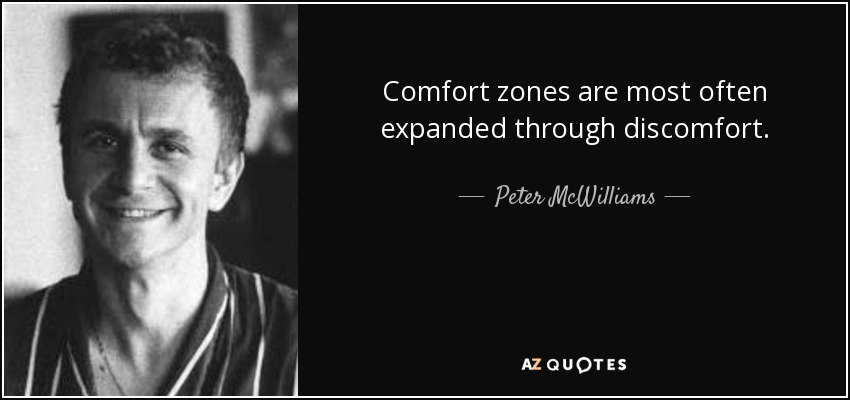 Comfort zones are most often expanded through discomfort. - Peter McWilliams