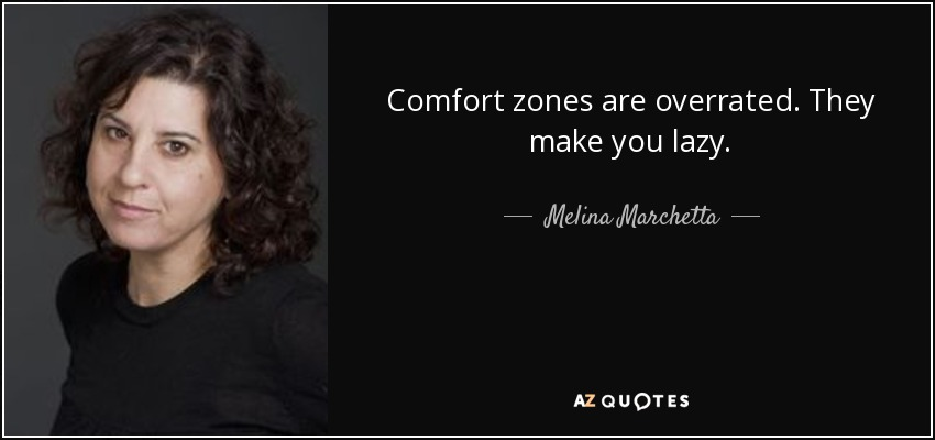 Comfort zones are overrated. They make you lazy. - Melina Marchetta