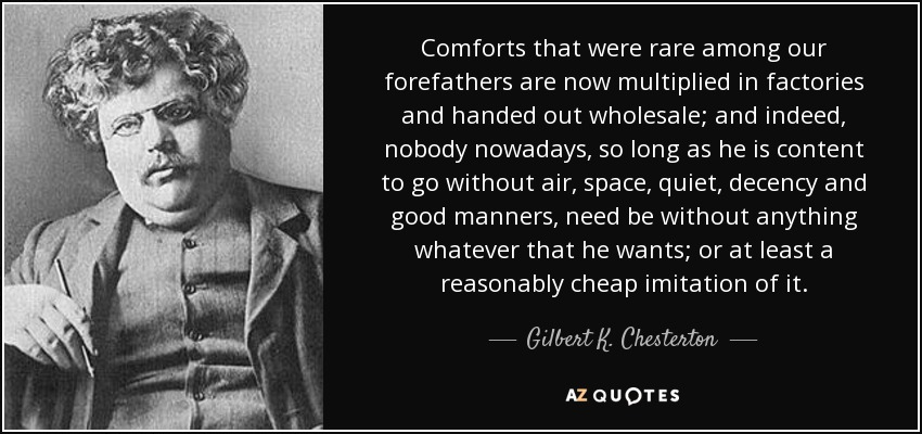 Comforts that were rare among our forefathers are now multiplied in factories and handed out wholesale; and indeed, nobody nowadays, so long as he is content to go without air, space, quiet, decency and good manners, need be without anything whatever that he wants; or at least a reasonably cheap imitation of it. - Gilbert K. Chesterton