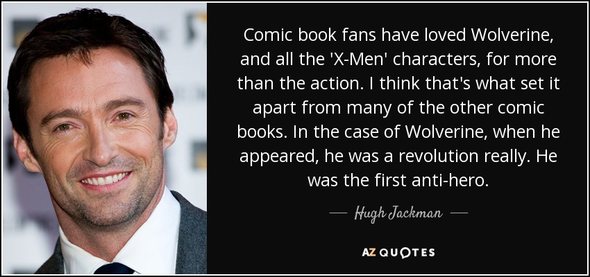 Comic book fans have loved Wolverine, and all the 'X-Men' characters, for more than the action. I think that's what set it apart from many of the other comic books. In the case of Wolverine, when he appeared, he was a revolution really. He was the first anti-hero. - Hugh Jackman