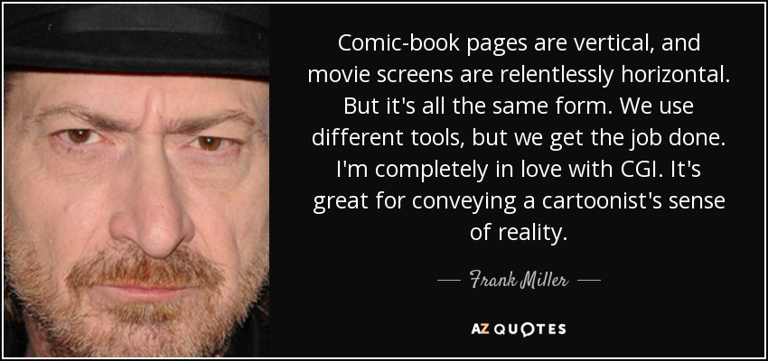 Comic-book pages are vertical, and movie screens are relentlessly horizontal. But it's all the same form. We use different tools, but we get the job done. I'm completely in love with CGI. It's great for conveying a cartoonist's sense of reality. - Frank Miller