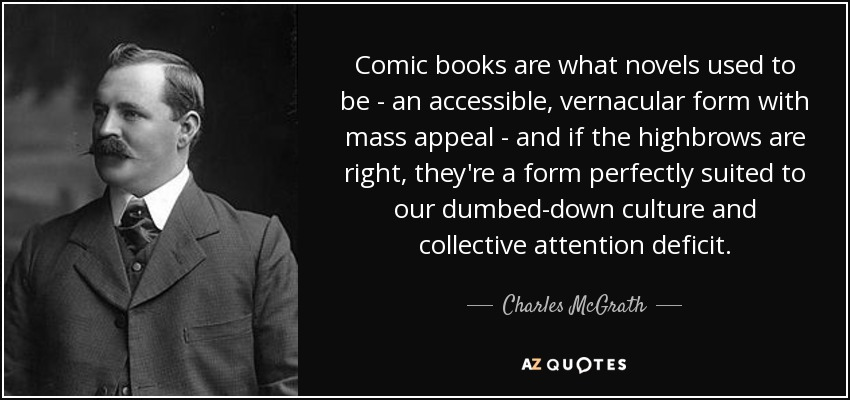 Comic books are what novels used to be - an accessible, vernacular form with mass appeal - and if the highbrows are right, they're a form perfectly suited to our dumbed-down culture and collective attention deficit. - Charles McGrath