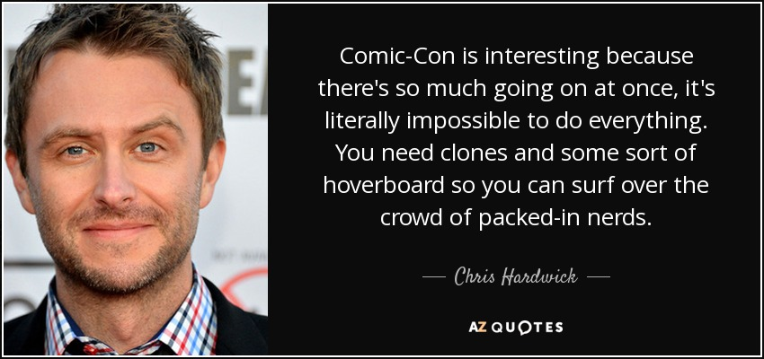 Comic-Con is interesting because there's so much going on at once, it's literally impossible to do everything. You need clones and some sort of hoverboard so you can surf over the crowd of packed-in nerds. - Chris Hardwick