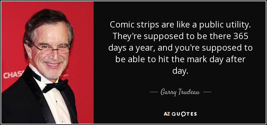 Comic strips are like a public utility. They're supposed to be there 365 days a year, and you're supposed to be able to hit the mark day after day. - Garry Trudeau