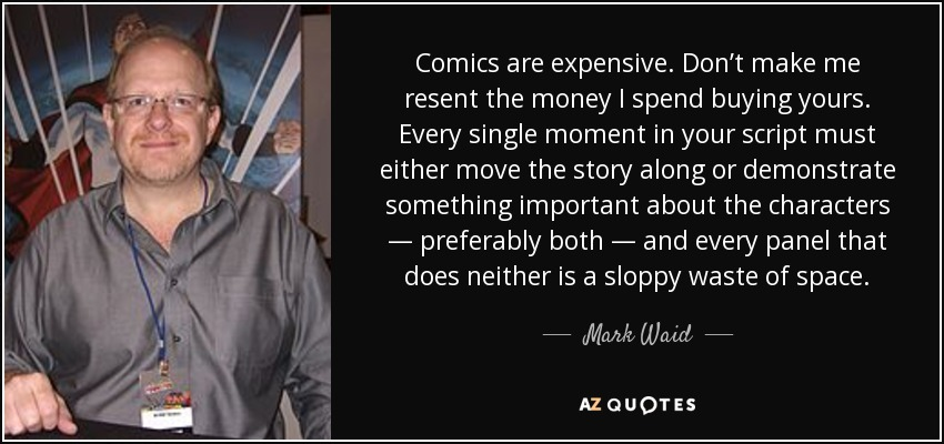 Comics are expensive. Don't make me resent the money I spend buying yours. Every single moment in your script must either move the story along or demonstrate something important about the characters — preferably both — and every panel that does neither is a sloppy waste of space. - Mark Waid