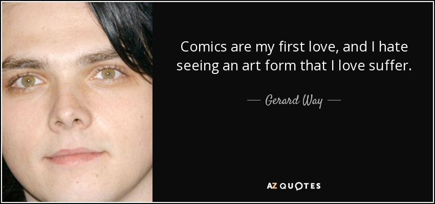 Comics are my first love, and I hate seeing an art form that I love suffer. - Gerard Way