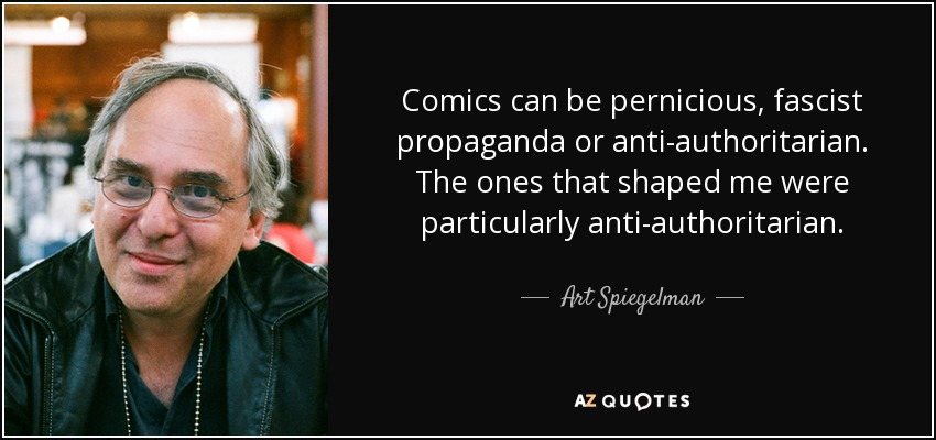 Comics can be pernicious, fascist propaganda or anti-authoritarian. The ones that shaped me were particularly anti-authoritarian. - Art Spiegelman