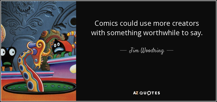 Comics could use more creators with something worthwhile to say. - Jim Woodring