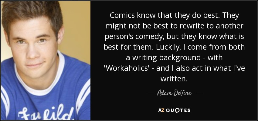 Comics know that they do best. They might not be best to rewrite to another person's comedy, but they know what is best for them. Luckily, I come from both a writing background - with 'Workaholics' - and I also act in what I've written. - Adam DeVine