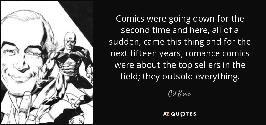 Comics were going down for the second time and here, all of a sudden, came this thing and for the next fifteen years, romance comics were about the top sellers in the field; they outsold everything. - Gil Kane